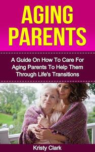 Aging Parents - A Guide On How To Care For Aging Parents To Help Them Through Life's Transitions