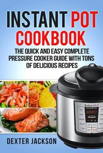 Instant Pot Cookbook for Beginners: The Quick and Easy Complete Pressure Cooker Guide with Tons of Delicious Recipes