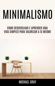 Minimalismo: Como Desentulhar E Aprender Uma Vida Simples Para Valorizar A Si Mesmo