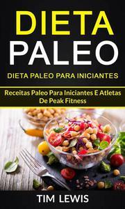 Dieta Paleo: Dieta Paleo para Iniciantes: Receitas Paleo para iniciantes e atletas de peak fitness