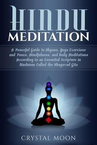 Hindu Meditation: A Peaceful Guide to Dhyana, Yoga Exercises and Poses, Mindfulness, and Daily Meditations According to an Essential Scripture in Hinduism called the Bhagavad Gita