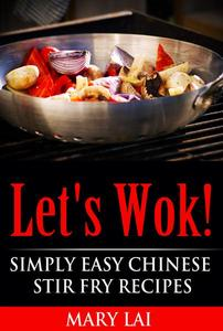 Let's Wok! Easy Chinese Stir Fry Recipes