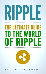 Ripple: The Ultimate Guide to the World of Ripple XRP, Ripple Investing, Ripple Coin, Ripple Cryptocurrency, Cryptocurrency