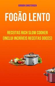 Fogão Lento: Receitas Rich Slow Cooker (Inclui Incríveis Receitas Doces)