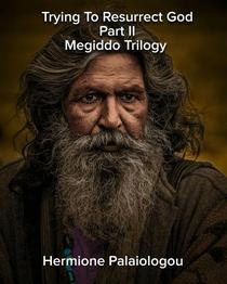 Trying To Resurrect God Part II Megiddo Trilogy