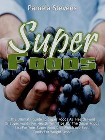 Super Foods: The Ultimate Guide To Super Foods As Health Food Or Super Foods For Health With Tips For The Super Foods List For Your Super Food Diet Which Are Best Foods For Weight Loss!