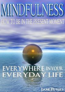 Mindfulness: How To Be In The Present Moment Everywhere In Your Everyday Life