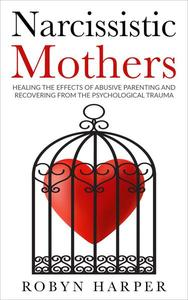 Narcissistic Mothers: Healing the Effects of Abusive Parenting and Recovering from the Psychological Trauma