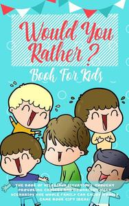 Would You Rather Book For Kids: The Book of Hilarious Situations, Thought Provoking Choices and Downright Silly Scenarios the Whole Family Can Enjoy (Family Game Book Gift Ideas)