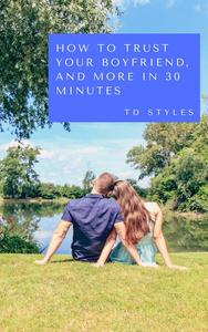 How to Trust Your Boyfriend, and More in 30 Minutes
