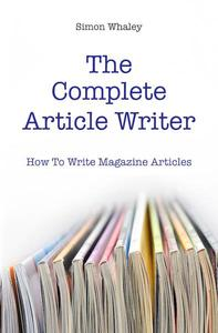 The Complete Article Writer: How To Write Magazine Articles