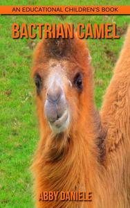 Bactrian camel! An Educational Children's Book about Bactrian camel with Fun Facts & Photos
