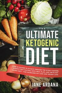 The Ultimate Ketogenic Diet: Lose 30 Pounds in 30 Days through the 10 Day Cleanse, Intermittent Fasting, Keto Meal Plan, and the Plant Based Diet! - For Increased Fat Loss and Weight Loss