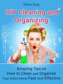 Diy Cleaning and Organizing: Amazing Tips on How to Clean and Organize Your Entire Home Fast And Effective