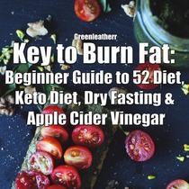Key to Burn Fat: Beginner Guide to 52 Diet, Keto Diet, Dry Fasting & Apple Cider Vinegar