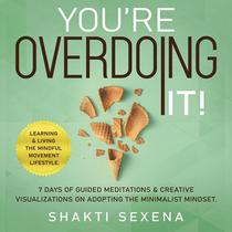 You're Overdoing It: 7 Days of Guided Meditations & Creative Visualizations on Adopting the Minimalist Mindset.  Learning & Living the Mindful Movement Lifestyle