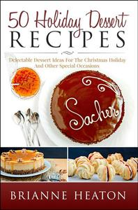 50 Holiday Dessert Recipes: Delectable Dessert Ideas For The Christmas Holidays And Other Special Occasions