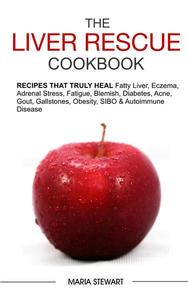 The Liver Rescue Cookbook: Recipes That Truly Heal Fatty Liver, Adrenal Stress, Eczema, Fatigue, Psoriasis, Diabetes, Strep, Acne, Gout, Bloating, Gallstones, Obesity, Sibo & Autoimmune Disease