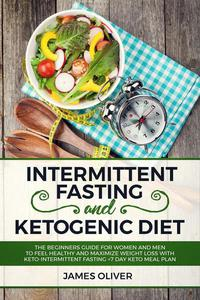 Intermittent Fasting and Ketogenic Diet  The Beginners Guide for Women and Men to Feel Healthy and Maximize Weight Loss with Keto-Intermittent Fasting +7 Day Keto Meal Plan