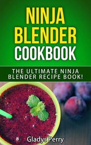 Ninja Blender Cookbook: The Ultimate Ninja Blender Recipe Book! Including Ninja Blender Recipes like breakfast, soups, smoothies, juicing, sauces, dips, spreads And MORE!