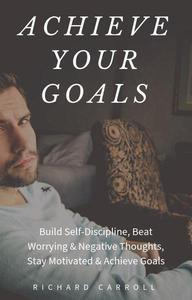 Achieve Your Goals: Build Self-Discipline, Beat Worrying & Negative Thoughts, Stay Motivated & Achieve Goals