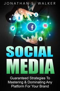 Social Media Marketing : Guaranteed Strategies To Monetizing, Mastering, & Dominating Any Platform For Your Brand