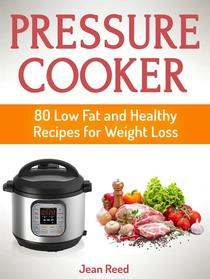 Pressure Cooker: 80 Low Fat and Healthy Recipes for Weight Loss