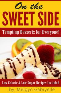 On the Sweet Side: Tempting Desserts for Everyone!: Low Calorie and Low Sugar Recipes Included!