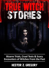 True Witch Stories: Bizarre Trials, Cruel Tests & Scary Encounters of Witches from the Past