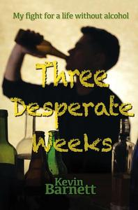 Three Desperate Weeks - My Fight for a Life Without Alcohol