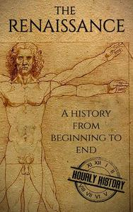The Renaissance: A History From Beginning to End