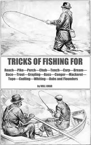 Tricks of Fishing on the Roach—Pike—Perch—Chub—Tench—Carp—Bream—Dace—Trout—Grayling—Bass—Conger—Mackerel—Tope—Codling—Whiting—Dabs and Flounders