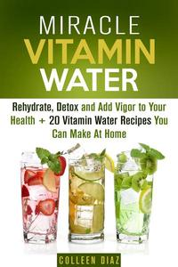 Miracle Vitamin Water: Rehydrate, Detox and Add Vigor to Your Health + 20 Vitamin Water Recipes You Can Make At Home