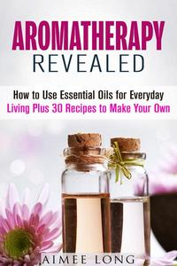Aromatherapy Revealed: How to Use Essential Oils for Everyday Living Plus 30 Recipes to Make Your Own
