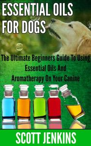 ESSENTIAL OILS FOR DOGS: The Ultimate Beginner's Guide to Using Essential Oils and Aromatherapy on your Canine