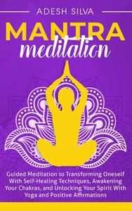 Mantra Meditation: Guided Meditation to Transforming Oneself With Self-Healing Techniques, Awakening Your Chakras, and Unlocking Your Spirit With Yoga and Positive Affirmations