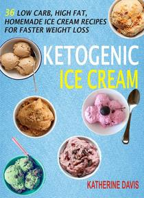 Ketogenic Ice Cream: 36 Low Carb, High fat, Homemade Ice Cream Recipes For Faster Weight Loss