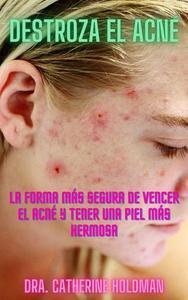 Destroza El Acné: La forma más segura de vencer el acné y tener una piel más hermosa