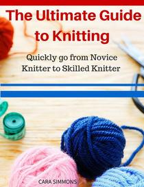 The Ultimate Guide to Knitting Quickly go from Novice Knitter to Skilled Knitter