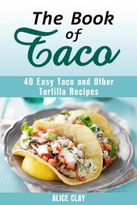 The Book of Taco: 40 Easy Taco and Other Tortilla Recipes