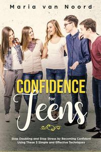Confidence for Teens: Stop Doubting and Stop Stress by Becoming Confident Using These 3 Simple and Effective Techniques
