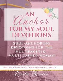 An Anchor For My Soul: Soul-stabilizing Devotions for the Multifaceted, Multi-tasked Woman