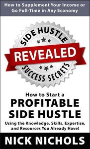 Side Hustle Success Secrets: How to Start a Profitable Side Hustle in Any Economy Using the Knowledge, Skills, Expertise and Resources You Already Have!