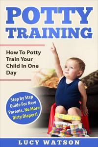 Potty Training:How To Potty Train Your Child In One Day. Step by Step Guide For New Parents. No More Dirty Diapers!