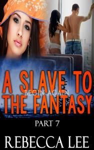 A Slave to the Fantasy, Part 7: Begin Again