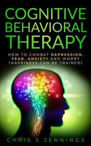 Cognitive Behavioral Therapy How to Combat Depression, Fear, Anxiety and Worry (Happiness can be Trained)