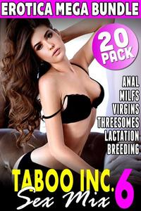 Taboo Inc. Sex Mix 6 : 20 Pack Erotica Mega Bundle (Anal MILFS Virgins Threesomes Lactation Breeding)