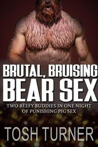 Brutal, Bruising Bear Sex: Two Beefy Buddies in One Night of Punishing Pig Sex