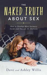 The Naked Truth About Sex: How to Develop More Intimacy Inside and Outside the Bedroom