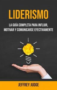 Liderismo: La Guía Completa Para Influir, Motivar Y Comunicarse Efectivamente